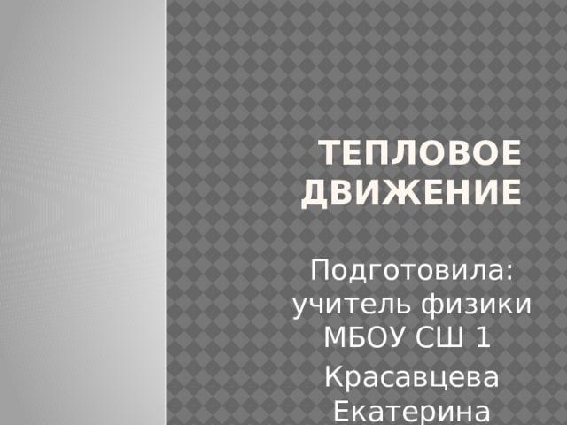 Тепловое движение Подготовила: учитель физики МБОУ СШ 1 Красавцева Екатерина Алексеевна