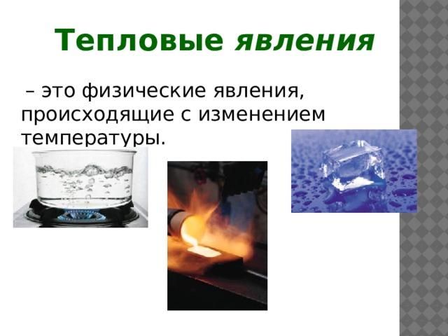 Тепловые явления   – это физические явления, происходящие с изменением температуры.