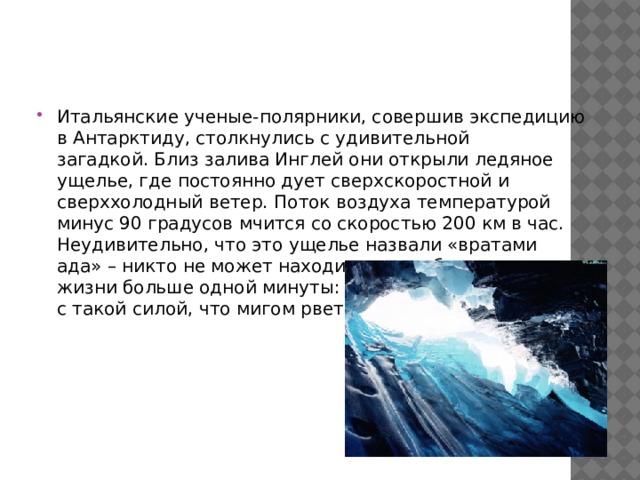 Итальянские ученые-полярники, совершив экспедицию в Антарктиду, столкнулисьс удивительной загадкой.Близ залива Инглей они открыли ледяное ущелье, где постоянно дует сверхскоростной и сверххолодный ветер. Поток воздуха температурой минус 90 градусов мчится со скоростью 200 км в час. Неудивительно, что это ущелье назвали«вратами ада»– никто не может находиться там без риска для жизни больше одной минуты: ветер несет частицы льда с такой силой, что мигом рвет одежду в клочья.