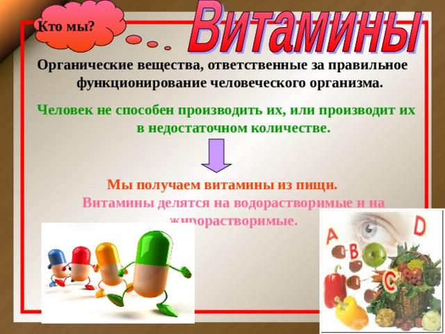 Кто мы ? Органические вещества, ответственные за правильное функционирование человеческого организма.   Человек не способен производить их, или производит их в недостаточном количестве.  Мы получаем витамины из пищи.  Витамины делятся на водорастворимые и на жирорастворимые.