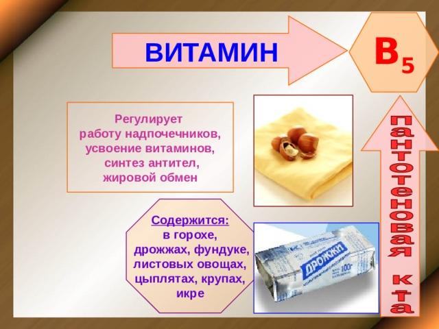 B 5 ВИТАМИН  Регулирует работу надпочечников, усвоение витаминов,  синтез антител, жировой обмен Содержится: в горохе,  дрожжах, фундуке, листовых овощах, цыплятах, крупах, икре