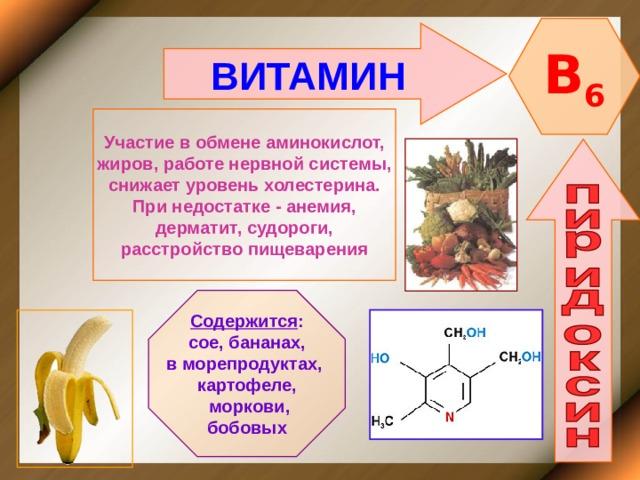 B 6 ВИТАМИН  Участие в обмене аминокислот, жиров, работе нервной системы, снижает уровень холестерина. При недостатке - анемия, дерматит, судороги, расстройство пищеварения Содержится : сое, бананах, в морепродуктах, картофеле,  моркови, бобовых
