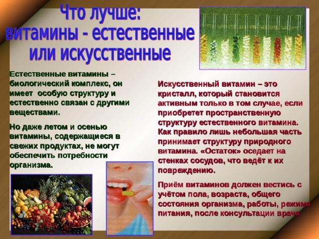 Естественные витамины – биологический комплекс, он имеет особую структуру и естественно связан с другими веществами. Но даже летом и осенью витамины, содержащиеся в свежих продуктах, не могут обеспечить потребности организма. Искусственный витамин – это кристалл, который становится активным только в том случае, если приобретет пространственную структуру естественного витамина. Как правило лишь небольшая часть принимает структуру природного витамина. «Остаток» оседает на стенках сосудов, что ведёт к их повреждению. Приём витаминов должен вестись с учётом пола, возраста, общего состояния организма, работы, режима питания, после консультации врача