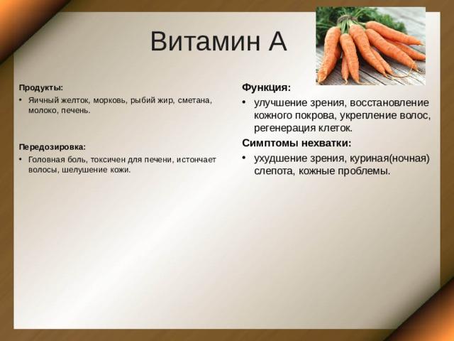 Витамин А Функция: улучшение зрения, восстановление кожного покрова, укрепление волос, регенерация клеток. Симптомы нехватки: ухудшение зрения, куриная(ночная) слепота, кожные проблемы.    Продукты: Яичный желток, морковь, рыбий жир, сметана, молоко, печень.   Передозировка: