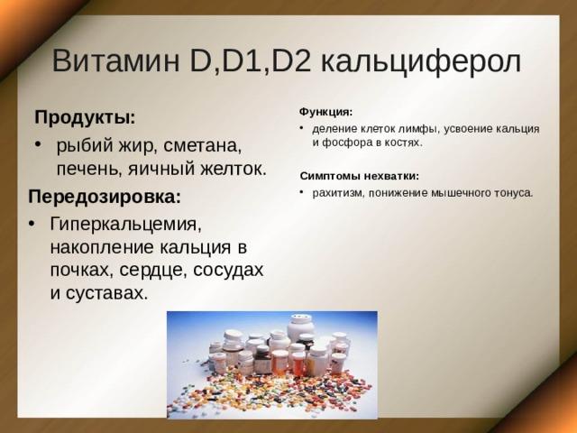 Витамин D,D1,D2 кальциферол Продукты: рыбий жир, сметана, печень, яичный желток. Функция: деление клеток лимфы, усвоение кальция и фосфора в костях.  Симптомы нехватки: рахитизм, понижение мышечного тонуса. Передозировка: