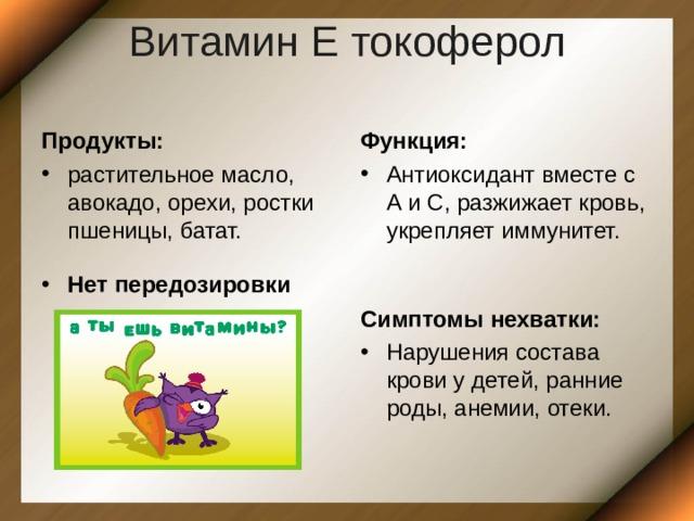 Витамин Е токоферол   Продукты: Функция: растительное масло, авокадо, орехи, ростки пшеницы, батат. Антиоксидант вместе с А и С, разжижает кровь, укрепляет иммунитет. Нет передозировки Симптомы нехватки: