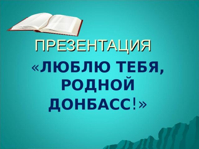 ПРЕЗЕНТАЦИЯ « ЛЮБЛЮ ТЕБЯ, РОДНОЙ ДОНБАСС !»