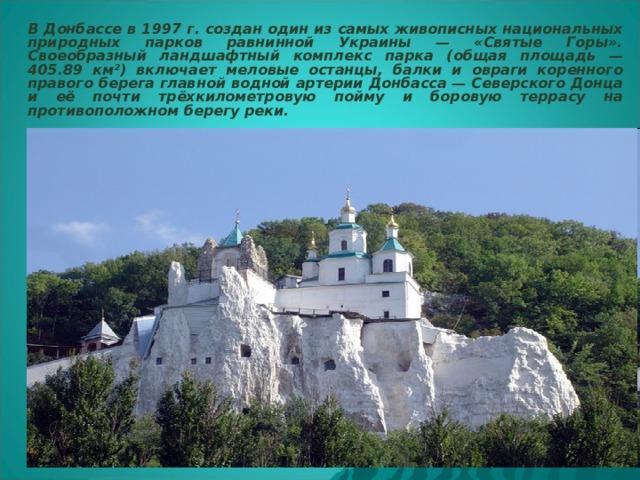 В Донбассе в 1997 г. создан один из самых живописных национальных природных парков равнинной Украины — «Святые Горы». Своеобразный ландшафтный комплекс парка (общая площадь — 405.89 км²) включает меловые останцы, балки и овраги коренного правого берега главной водной артерии Донбасса — Северского Донца и её почти трёхкилометровую пойму и боровую террасу на противоположном берегу реки.