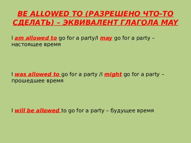 BE ALLOWED TO (РАЗРЕШЕНО ЧТО-ТО СДЕЛАТЬ) – ЭКВИВАЛЕНТ ГЛАГОЛА MAY I am allowed to go for a party/I may go for a party – настоящее время I was allowed to go for a party /I might go for a party – прошедшее время I will be allowed to go for a party – будущее время