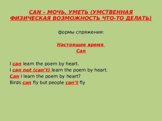 CAN – МОЧЬ, УМЕТЬ (УМСТВЕННАЯ ФИЗИЧЕСКАЯ ВОЗМОЖНОСТЬ ЧТО-ТО ДЕЛАТЬ) формы спряжения: Настоящее время Can I can learn the poem by heart. I can not (can't) learn the poem by heart. Can I learn the poem by heart? Birds can fly but people can't fly