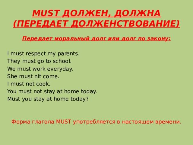 MUST ДОЛЖЕН, ДОЛЖНА (ПЕРЕДАЕТ ДОЛЖЕНСТВОВАНИЕ) Передает моральный долг или долг по закону: I must respect my parents. They must go to school. We must work everyday. She must nit come. I must not cook. You must not stay at home today. Must you stay at home today? Форма глагола MUST употребляется в настоящем времени.