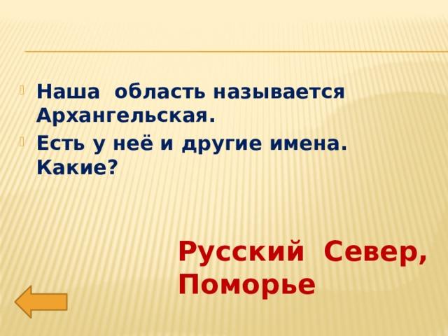 Наша область называется Архангельская. Есть у неё и другие имена. Какие?