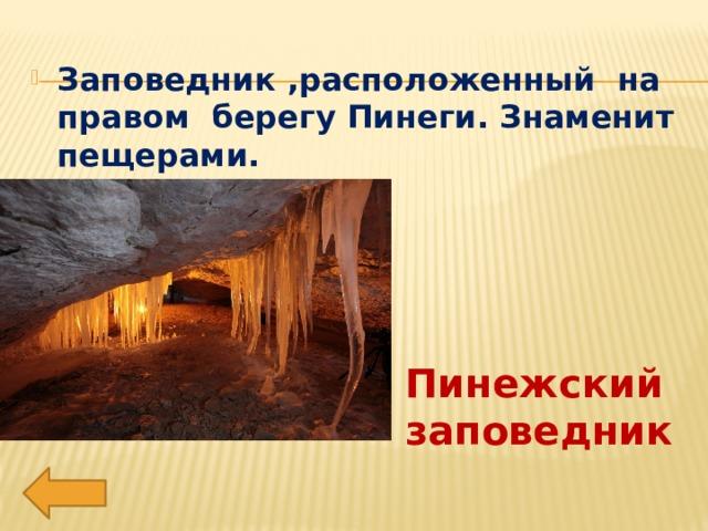 Заповедник ,расположенный на правом берегу Пинеги. Знаменит пещерами.
