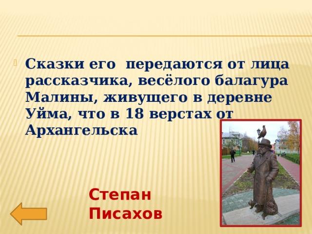 Сказки его передаются от лица рассказчика, весёлого балагура Малины, живущего в деревне Уйма, что в 18 верстах от Архангельска