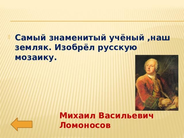 Самый знаменитый учёный ,наш земляк. Изобрёл русскую мозаику.