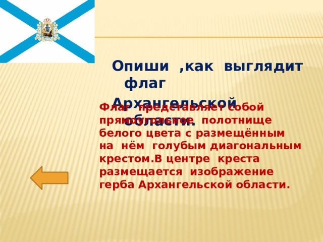 Опиши ,как выглядит флаг Архангельской области. Флаг представляет собой прямоугольное полотнище белого цвета с размещённым на нём голубым диагональным крестом.В центре креста размещается изображение герба Архангельской области.