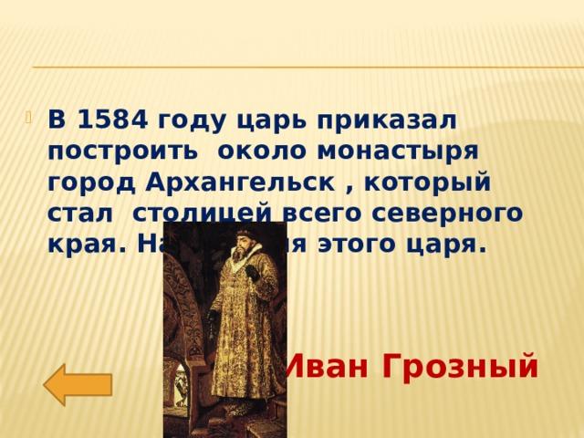 В 1584 году царь приказал построить около монастыря город Архангельск , который стал столицей всего северного края. Назови имя этого царя.