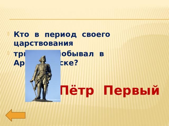Кто в период своего царствования три раза побывал в Архангельске?