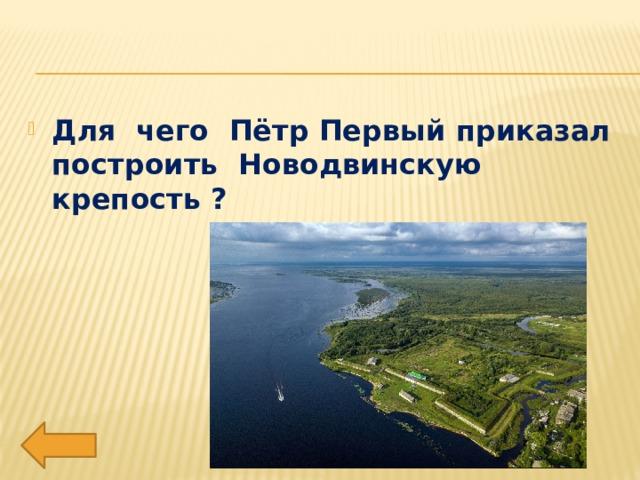 Для чего Пётр Первый приказал построить Новодвинскую крепость ?