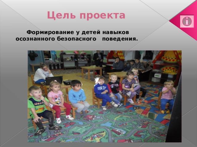 Цель проекта   Формирование у детей навыков осознанного безопасного поведения.