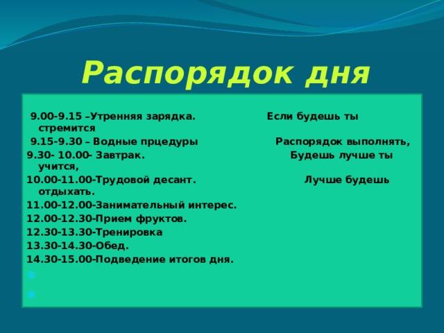 Распорядок дня  9.00-9.15 –Утренняя зарядка. Если будешь ты стремится  9.15-9.30 – Водные прцедуры Распорядок выполнять, 9.30- 10.00- Завтрак. Будешь лучше ты учится, 10.00-11.00-Трудовой десант. Лучше будешь отдыхать. 11.00-12.00-Занимательный интерес. 12.00-12.30-Прием фруктов. 12.30-13.30-Тренировка 13.30-14.30-Обед. 14.30-15.00-Подведение итогов дня.