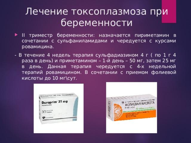 Лечение токсоплазмоза при беременности II триместр беременности: назначается пириметамин в сочетании с сульфаниламидами и чередуется с курсами ровамицина. - В течение 4 недель терапия сульфадиазином 4 г ( по 1 г 4 раза в день) и приметамином – 1-й день – 50 мг, затем 25 мг в день. Данная терапия чередуется с 4-х недельной терапий ровамицином. В сочетании с приемом фолиевой кислоты до 10 мг\сут.