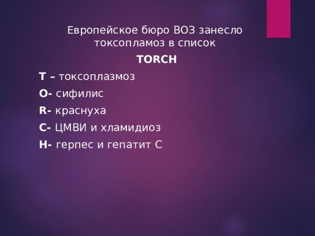Европейское бюро ВОЗ занесло токсопламоз в список  TORCH Т – токсоплазмоз O- сифилис R - краснуха С- ЦМВИ и хламидиоз H - герпес и гепатит С