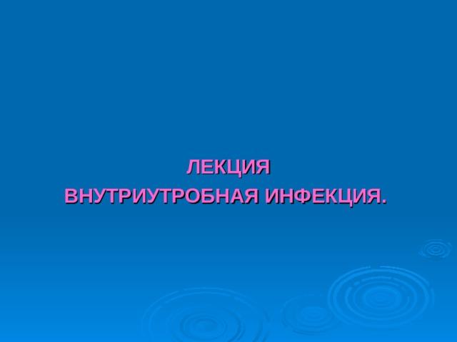 ЛЕКЦИЯ ВНУТРИУТРОБНАЯ ИНФЕКЦИЯ.