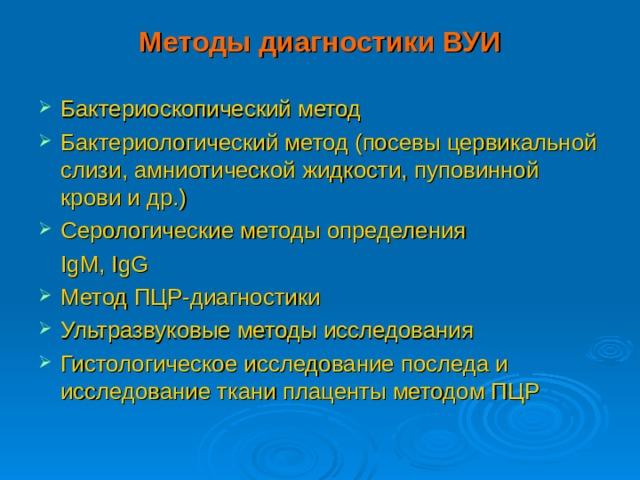 Методы диагностики ВУИ Бактериоскопический метод Бактериологический метод (посевы цервикальной слизи, амниотической жидкости, пуповинной крови и др.) Серологические методы определения  IgM, IgG