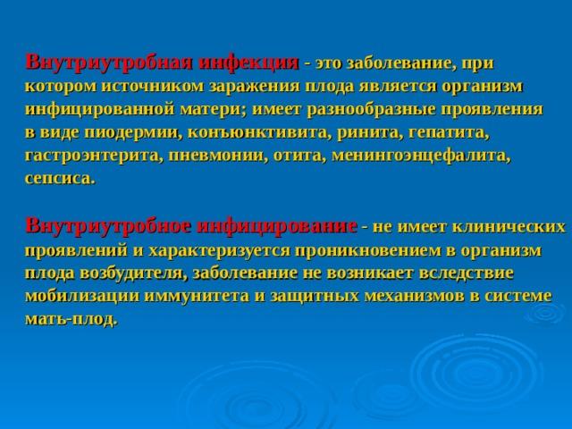 Внутриутробная инфекция - это заболевание, при котором источником заражения плода является организм инфицированной матери; имеет разнообразные проявления в виде пиодермии, конъюнктивита, ринита, гепатита, гастроэнтерита, пневмонии, отита, менингоэнцефалита, сепсиса.  Внутриутробное инфицирование - не имеет клинических проявлений и характеризуется проникновением в организм плода возбудителя, заболевание не возникает вследствие мобилизации иммунитета и защитных механизмов в системе мать-плод.