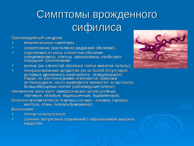 Симптомы врожденного сифилиса Гриппоподобный синдром: менингеальные симптомы; слезотечение (воспаление радужной оболочки); отделяемое из носа, слизистые оболочки гиперемированы, отечны, эрозированы, изобилуют бледными трепонемами; ангина (на слизистой оболочке глотки имеются папулы); генерализованная артралгия (из-за болей отсутствуют активные движения в конечностях - псевдопаралич Парро, на рентгенограмме отмечаются признаки остеохондрита, часто выявляется периостит, в частности, большеберцовых костей (саблевидные голени); Увеличение всех групп лимфатических узлов (шейные, локтевые, паховые, подмышечные, подколенные); Гепатоспленомегалия (в тяжелых случаях - анемия, пурпура, желтуха, отеки, гипоальбуминемия); Высыпания: