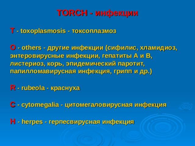 TORCH - инфекции Т - toxoplasmosis - токсоплазмоз  О - others - другие инфекции (сифилис, хламидиоз, энтеровирусные инфекции, гепатиты А и В, листериоз, корь, эпидемический паротит, папилломавирусная инфекция, грипп и др.)  R - rubeola - краснуха  С - с ytomegalia - цитомегаловирусная инфекция  H - herpes - герпесвирусная инфекция