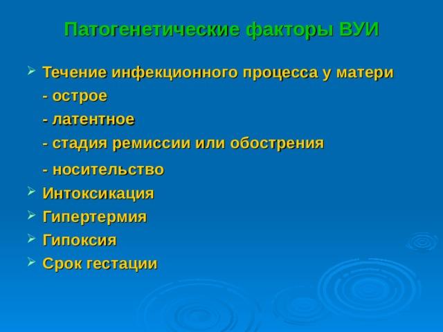 Патогенетические факторы ВУИ Течение инфекционного процесса у матери    - острое   - латентное   - стадия ремиссии или обострения   - носительство