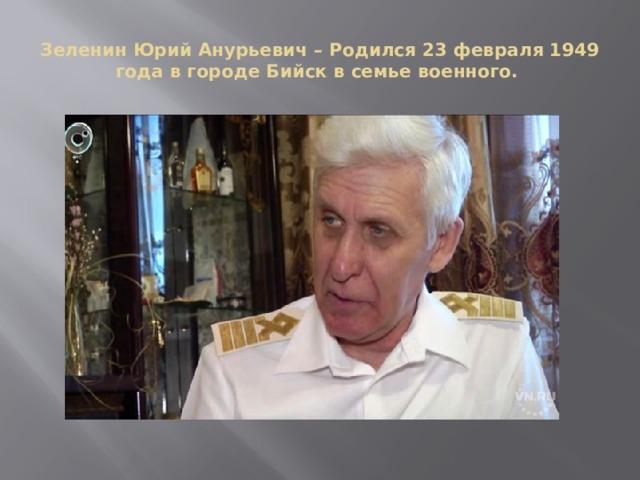 Зеленин Юрий Анурьевич – Родился 23 февраля 1949 года в городе Бийск в семье военного.