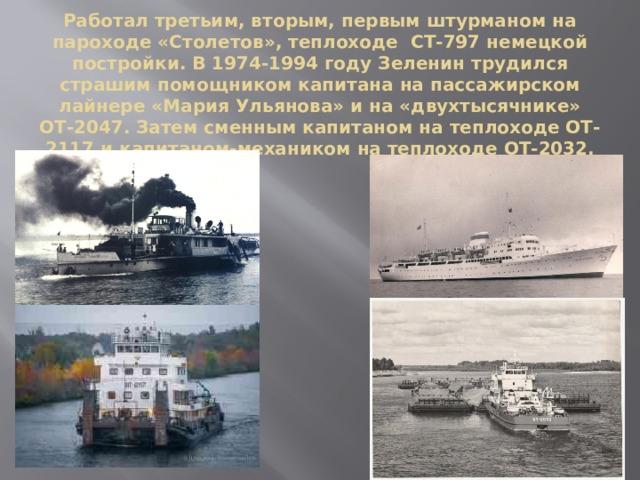 Работал третьим, вторым, первым штурманом на пароходе «Столетов», теплоходе СТ-797 немецкой постройки. В 1974-1994 году Зеленин трудился страшим помощником капитана на пассажирском лайнере «Мария Ульянова» и на «двухтысячнике» ОТ-2047. Затем сменным капитаном на теплоходе ОТ-2117 и капитаном-механиком на теплоходе ОТ-2032.