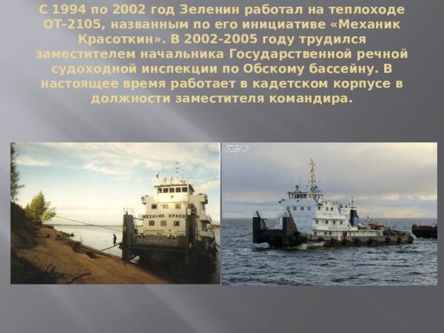 С 1994 по 2002 год Зеленин работал на теплоходе ОТ-2105, названным по его инициативе «Механик Красоткин». В 2002-2005 году трудился заместителем начальника Государственной речной судоходной инспекции по Обскому бассейну. В настоящее время работает в кадетском корпусе в должности заместителя командира.