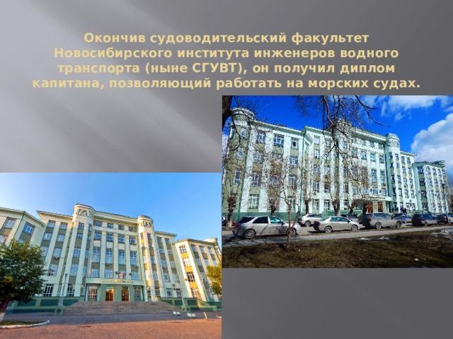Окончив судоводительский факультет Новосибирского института инженеров водного транспорта (ныне СГУВТ), он получил диплом капитана, позволяющий работать на морских судах.