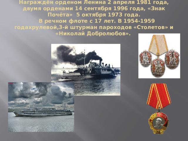 Награждён орденом Ленина 2 апреля 1981 года, двумя орденами 14 сентября 1996 года, «Знак Почёта» 5 октября 1973 года.  В речном флоте с 17 лет. В 1954-1959 годахрулевой,3-й штурман пароходов «Столетов» и «Николай Добролюбов».