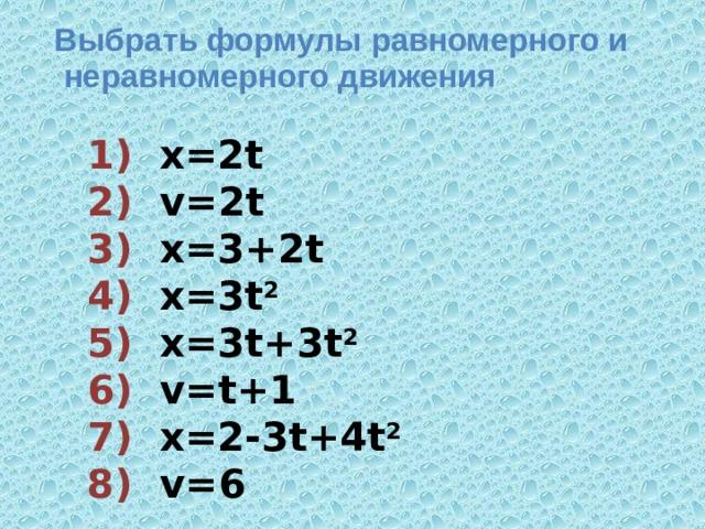 Выбрать формулы равномерного и  неравномерного движения 1) х=2t  2) v=2t  3) х=3+2t  4) х=3t 2  5) х=3t+3t 2  6) v=t+1  7) х=2-3t+4t 2  8) v=6