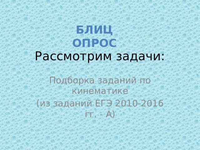БЛИЦ ОПРОС Рассмотрим задачи:   Подборка заданий по кинематике (из заданий ЕГЭ 2010-2016 гг. - А)