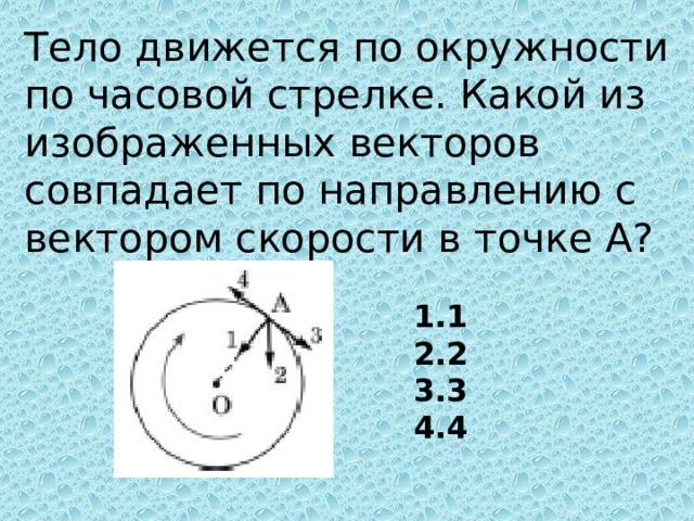 Тело движется по окружности по часовой стрелке. Какой из изображенных векторов совпадает по направлению с вектором скорости в точке А?