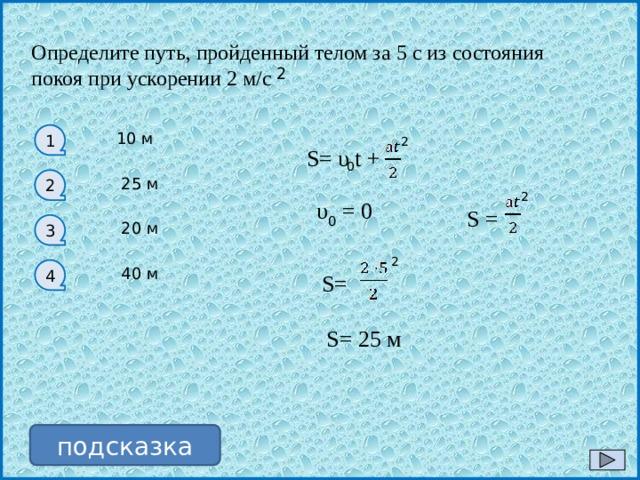 Определите путь, пройденный телом за 5 с из состояния покоя при ускорении 2 м/с 2 1 10 м 2 S= υ t + 0 25 м 2 2 υ 0 = 0 S = 3 20 м 2 4 40 м S= S= 25 м подсказка