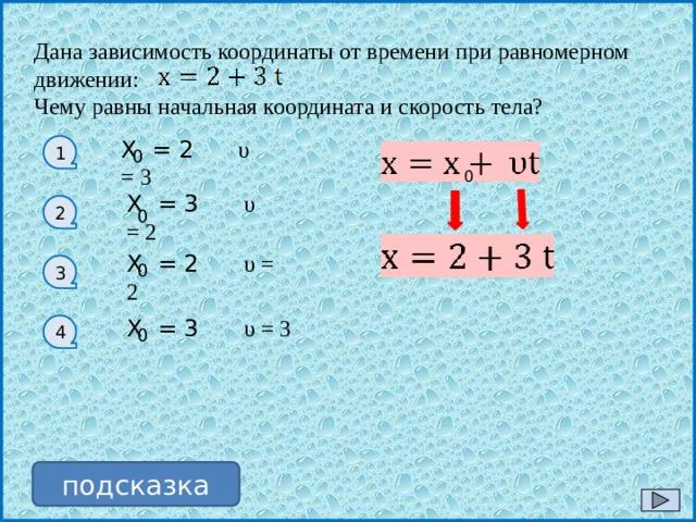 Дана зависимость координаты от времени при равномерном движении: Чему равны начальная координата и скорость тела? Х = 2 υ = 3 1 0 0 Х = 3 υ = 2 2 0 Х = 2 υ = 2 0 3 Х = 3 υ = 3 4 0 подсказка
