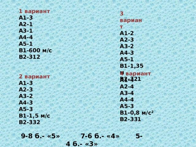 1 вариант  А1-3  А2-1  А3-1  А4-4  А5-1  В1-600 м/с  В2-312   2 вариант  А1-3  А2-3  А3-2  А4-3  А5-3  В1-1,5 м/с  В2-332  9-8 б.- «5» 7-6 б.- «4» 5-4 б.- «3»    3 вариант  А1-2  А2-3  А3-2  А4-3  А5-1  В1-1,35 м  В2-321     4 вариант  А1-4  А2-4  А3-4  А4-4  А5-3  В1-0,8 м/с 2  В2-331   26