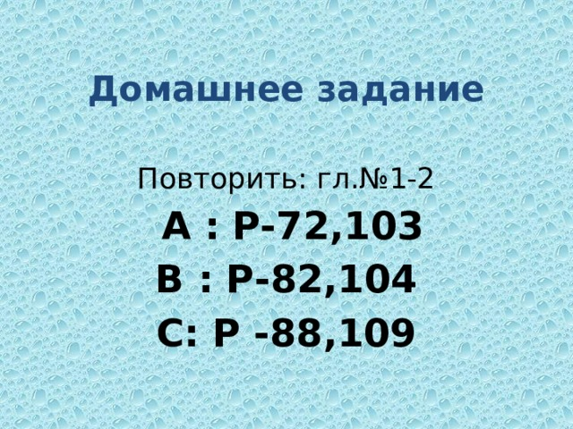 Домашнее задание Повторить: гл.№1-2  А : Р-72,103 В : Р-82,104 С: Р -88,109