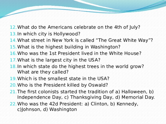 """What do the Americans celebrate on the 4thof July? In which city is Hollywood? What street in New York is called """"The Great White Way""""? What is the highest building in Washington? Who was the 1stPresident lived in the White House? What is the largest city in the USA? In which state do the highest trees in the world grow? What are they called? Which is the smallest state in the USA? Who is the President killed by Oswald? The first colonists started the tradition of a) Halloween, b) Independence Day, c) Thanksgiving Day, d) Memorial Day. Who was the 42d President: a) Clinton, b) Kennedy, c)Johnson, d) Washington"""