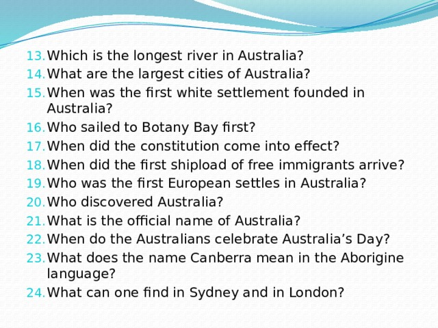 Which is the longest river in Australia? What are the largest cities of Australia? When was the first white settlement founded in Australia? Who sailed to Botany Bay first? When did the constitution come into effect? When did the first shipload of free immigrants arrive? Who was the first European settles in Australia? Who discovered Australia? What is the official name of Australia? When do the Australians celebrate Australia's Day? What does the name Canberra mean in the Aborigine language? What can one find in Sydney and in London?