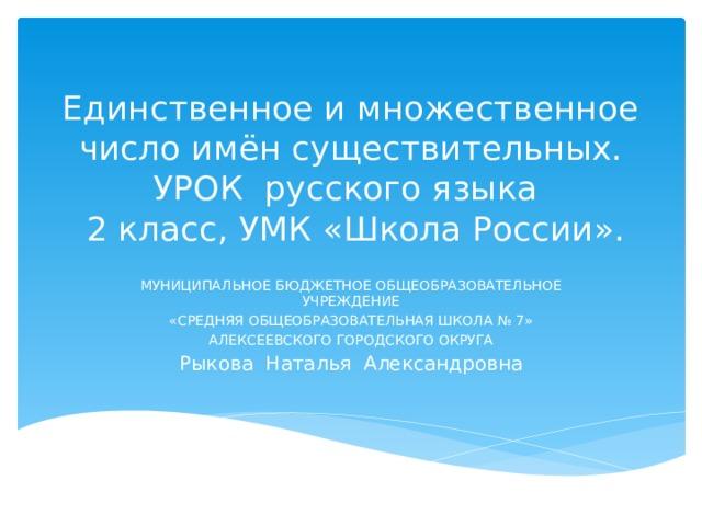 Единственное и множественное число имён существительных. УРОК русского языка  2 класс, УМК «Школа России».   МУНИЦИПАЛЬНОЕ БЮДЖЕТНОЕ ОБЩЕОБРАЗОВАТЕЛЬНОЕ УЧРЕЖДЕНИЕ «СРЕДНЯЯ ОБЩЕОБРАЗОВАТЕЛЬНАЯ ШКОЛА № 7» АЛЕКСЕЕВСКОГО ГОРОДСКОГО ОКРУГА Рыкова Наталья Александровна