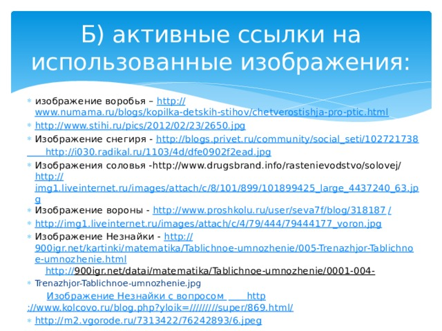 Б) активные ссылки на использованные изображения: изображение воробья – http:// www.numama.ru/blogs/kopilka-detskih-stihov/chetverostishja-pro-ptic.html http:// www.stihi.ru/pics/2012/02/23/2650.jpg Изображение снегиря - http:// blogs.privet.ru/community/social_seti/102721738  http :// i030.radikal.ru/1103/4d/dfe0902f2ead.jpg Изображения соловья -http://www.drugsbrand.info/rastenievodstvo/solovej/ http:// img1.liveinternet.ru/images/attach/c/8/101/899/101899425_large_4437240_63.jpg Изображение вороны - http://www.proshkolu.ru/user/seva7f/blog/318187 / http:// img1.liveinternet.ru/images/attach/c/4/79/444/79444177_voron.jpg Изображение Незнайки - http:// 900igr.net/kartinki/matematika/Tablichnoe-umnozhenie/005-Trenazhjor-Tablichnoe-umnozhenie.html  http :// 900igr.net/datai/matematika/Tablichnoe-umnozhenie/0001-004-  Trenazhjor-Tablichnoe-umnozhenie.jpg   Изображение Незнайки с вопросом  http ://www.kolcovo.ru/blog.php?yloik=/////////super/869.html/