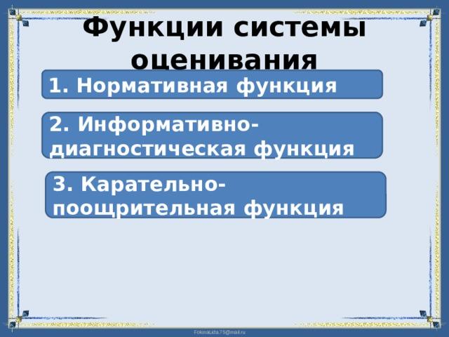 Функции системы оценивания 1. Нормативная функция 2. Информативно-диагностическая функция 3. Карательно-поощрительная функция